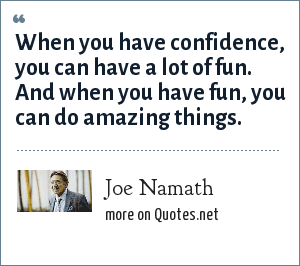 Joe Namath: When you have confidence, you can have a lot of fun. And when you have fun, you can do amazing things.