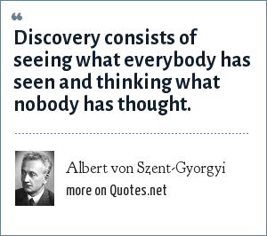 Albert von Szent-Gyorgyi: Discovery consists of seeing what everybody has seen and thinking what nobody has thought.