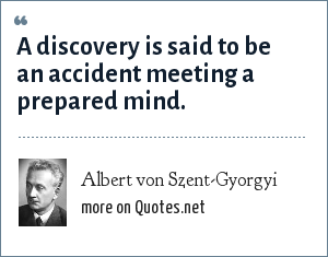 Albert von Szent-Gyorgyi: A discovery is said to be an accident meeting a prepared mind.