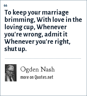 Ogden Nash: To keep your marriage brimming, With love in the loving cup, Whenever you're wrong, admit it Whenever you're right, shut up.