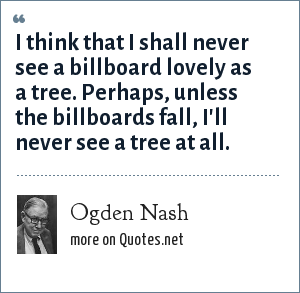 Ogden Nash: I think that I shall never see a billboard lovely as a tree. Perhaps, unless the billboards fall, I'll never see a tree at all.