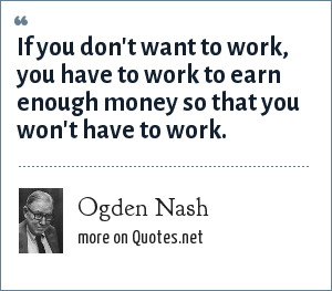 Ogden Nash: If you don't want to work, you have to work to earn enough money so that you won't have to work.