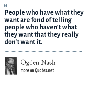 Ogden Nash: People who have what they want are fond of telling people who haven't what they want that they really don't want it.
