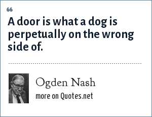 Ogden Nash: A door is what a dog is perpetually on the wrong side of.