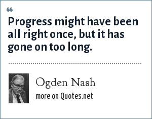 Ogden Nash: Progress might have been all right once, but it has gone on too long.