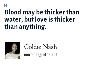 Goldie Nash: Blood may be thicker than water, but love is thicker than anything.