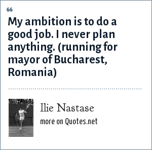 Ilie Nastase: My ambition is to do a good job. I never plan anything. (running for mayor of Bucharest, Romania)