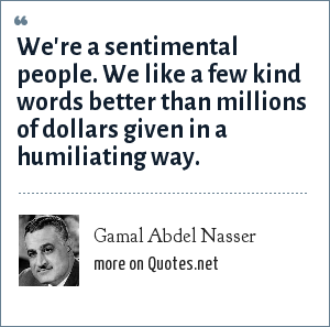 Gamal Abdel Nasser: We're a sentimental people. We like a few kind words better than millions of dollars given in a humiliating way.