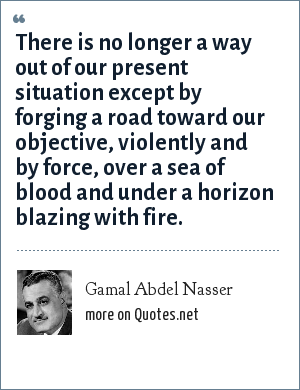Gamal Abdel Nasser: There is no longer a way out of our present situation except by forging a road toward our objective, violently and by force, over a sea of blood and under a horizon blazing with fire.