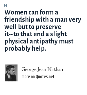 George Jean Nathan: Women can form a friendship with a man very well but to preserve it--to that end a slight physical antipathy must probably help.