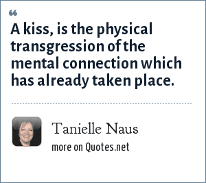 Tanielle Naus: A kiss, is the physical transgression of the mental connection which has already taken place.