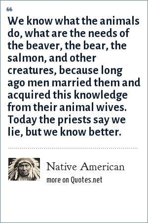 Native American: We know what the animals do, what are the needs of the beaver, the bear, the salmon, and other creatures, because long ago men married them and acquired this knowledge from their animal wives. Today the priests say we lie, but we know better.