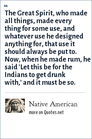 Native American: The Great Spirit, who made all things, made every thing for some use, and whatever use he designed anything for, that use it should always be put to. Now, when he made rum, he said 'Let this be for the Indians to get drunk with,' and it must be so.