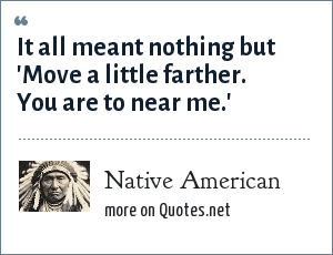 Native American: It all meant nothing but 'Move a little farther. You are to near me.'