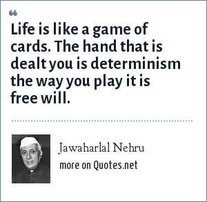 Jawaharlal Nehru: Life is like a game of cards. The hand that is dealt you is determinism the way you play it is free will.