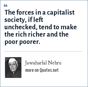 Jawaharlal Nehru: The forces in a capitalist society, if left unchecked, tend to make the rich richer and the poor poorer.
