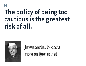 Jawaharlal Nehru: The policy of being too cautious is the greatest risk of all.
