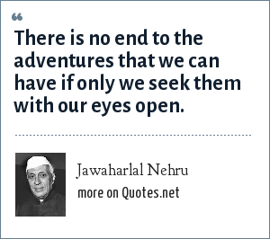 Jawaharlal Nehru: There is no end to the adventures that we can have if only we seek them with our eyes open.