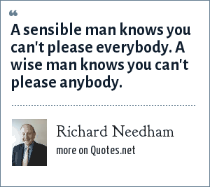 Richard Needham: A sensible man knows you can't please everybody. A wise man knows you can't please anybody.