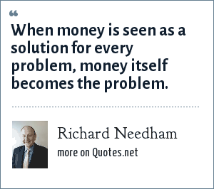 Richard Needham: When money is seen as a solution for every problem, money itself becomes the problem.