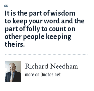 Richard Needham: It is the part of wisdom to keep your word and the part of folly to count on other people keeping theirs.