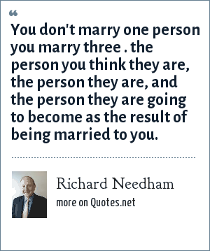 Richard Needham: You don't marry one person you marry three . the person you think they are, the person they are, and the person they are going to become as the result of being married to you.