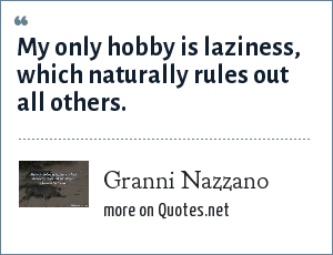 Granni Nazzano: My only hobby is laziness, which naturally rules out all others.