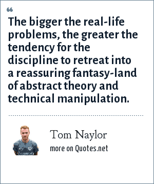 Tom Naylor: The bigger the real-life problems, the greater the tendency for the discipline to retreat into a reassuring fantasy-land of abstract theory and technical manipulation.