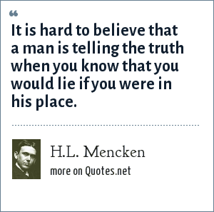 H.L. Mencken: It is hard to believe that a man is telling the truth when you know that you would lie if you were in his place.
