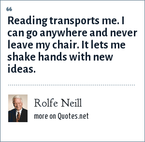 Rolfe Neill: Reading transports me. I can go anywhere and never leave my chair. It lets me shake hands with new ideas.
