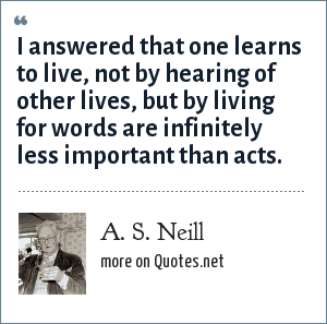 A. S. Neill: I answered that one learns to live, not by hearing of other lives, but by living for words are infinitely less important than acts.