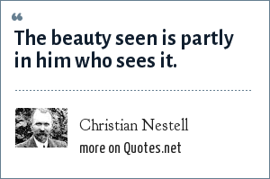 Christian Nestell: The beauty seen is partly in him who sees it.