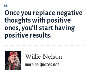 Willie Nelson: Once you replace negative thoughts with positive ones, you'll start having positive results.
