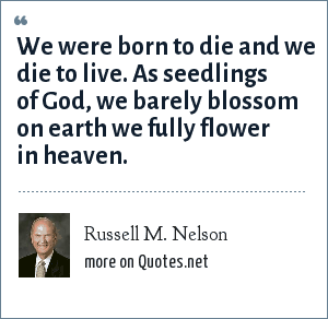 Russell M. Nelson: We were born to die and we die to live. As seedlings of God, we barely blossom on earth we fully flower in heaven.