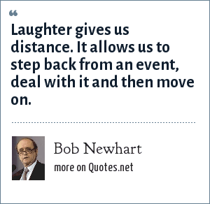 Bob Newhart: Laughter gives us distance. It allows us to step back from an event, deal with it and then move on.