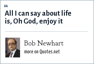 Bob Newhart: All I can say about life is, Oh God, enjoy it