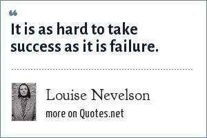 Louise Nevelson: It is as hard to take success as it is failure.