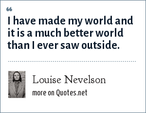 Louise Nevelson: I have made my world and it is a much better world than I ever saw outside.