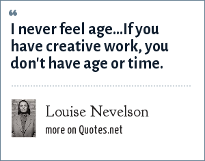 Louise Nevelson: I never feel age...If you have creative work, you don't have age or time.
