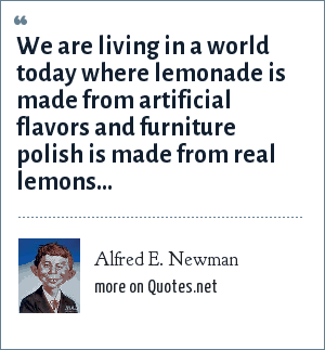 Alfred E. Newman: We are living in a world today where lemonade is made from artificial flavors and furniture polish is made from real lemons...