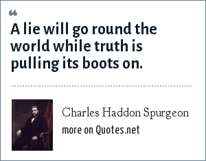 Charles Haddon Spurgeon: A lie will go round the world while truth is pulling its boots on.