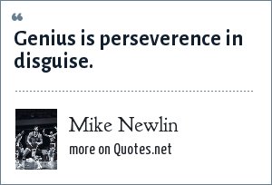 Mike Newlin: Genius is perseverence in disguise.