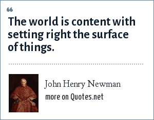 John Henry Newman: The world is content with setting right the surface of things.