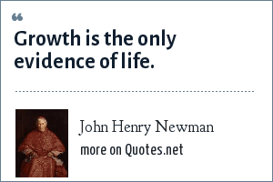 John Henry Newman: Growth is the only evidence of life.