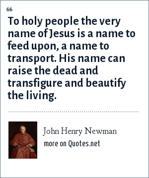 John Henry Newman: To holy people the very name of Jesus is a name to feed upon, a name to transport. His name can raise the dead and transfigure and beautify the living.