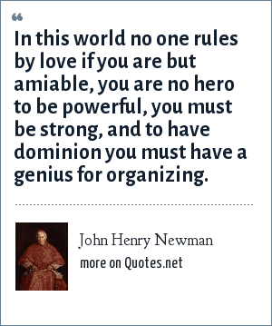 John Henry Newman: In this world no one rules by love if you are but amiable, you are no hero to be powerful, you must be strong, and to have dominion you must have a genius for organizing.