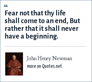 John Henry Newman: Fear not that thy life shall come to an end, But rather that it shall never have a beginning.