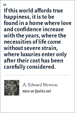 A. Edward Newton: If this world affords true happiness, it is to be found in a home where love and confidence increase with the years, where the necessities of life come without severe strain, where luxuries enter only after their cost has been carefully considered.