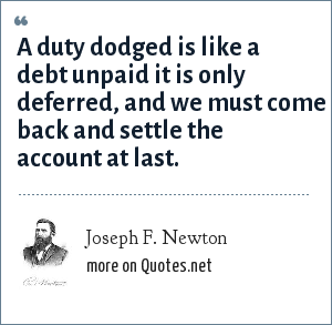 Joseph F. Newton: A duty dodged is like a debt unpaid it is only deferred, and we must come back and settle the account at last.