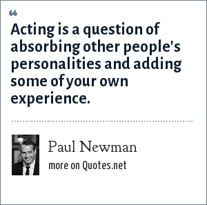 Paul Newman: Acting is a question of absorbing other people's personalities and adding some of your own experience.